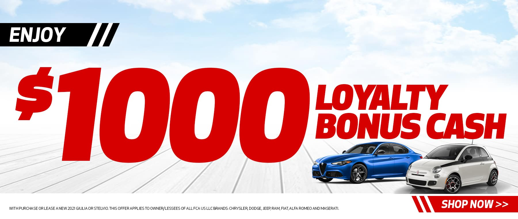 ENJOY $1000 LOYALTY BONUS CASH Disclaimer: With purchase or lease a new 2021 Giulia or Stelvio. This offer applies to owner/lessees of all FCA US LLC Brands: Chrysler, Dodge, Jeep, Ram, Fiat, Alfa Romeo and Maserati.