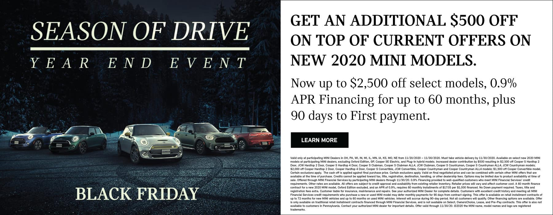 Get an additional $500 off on top of current offers on new 2020 MINI models. Now up to $2,500 off select models, 0.9% APR financing for up to 60 months, plus 90 days to first payment. Learn more button. See dealer for complete details. Family of MINIs parked on dark road. Season of Drive Year end event text overlay.