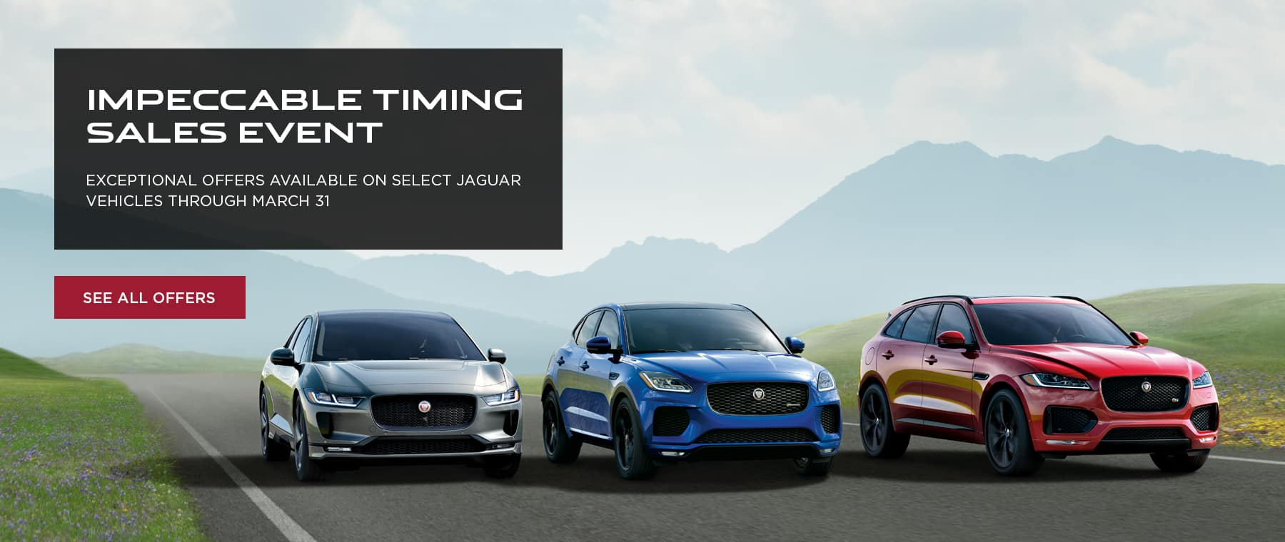 PACE FAMILY LINE UP SHOT DRIVING DOWN ROAD WITH GRASS AND MOUNTAINS IN THE BACKGROUND. IMPECCABLE TIMING SALES EVENT. EXCEPTIONAL OFFERS AVAILABLE ON SELECT JAGUAR VEHICLES THROUGH MARCH 31. SEE ALL OFFERS.
