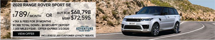 2020 RANGE ROVER SPORT SE DRIVING ON ROAD NEXT TO DRY TERRAIN CLIFF SIDE. STOCK # LA718522. MSRP $71,885 OR BUY FOR $68,798 + FEES & TAXES. $789 PER MONTH PLUS TAX FOR 39 MONTHS. 7,500 MILES PER YEAR. $5,988 TOTAL DOWN & $0 SECURITY DEPOSIT. INCLUDES $1,000 CUSTOMER LOYALTY CREDIT. OFFER EXPIRES 3/2/2020. VIEW OFFER.