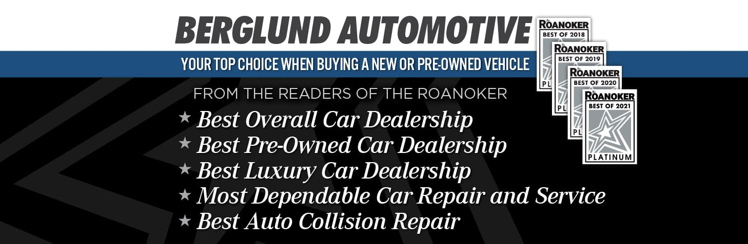 BERGLUND AUTOMOTIVE.YOUR TOP CHOICE WHEN BUYING A NEW OR PRE-OWNED VEHICLE. FROM THE READERS OF THE ROANOKER. Best Overall Car Dealership. Best Pre-Owned Car Dealership. Best Luxury Car Dealership. Most Dependable Car Repair and Service. Best Auto Collision Repair