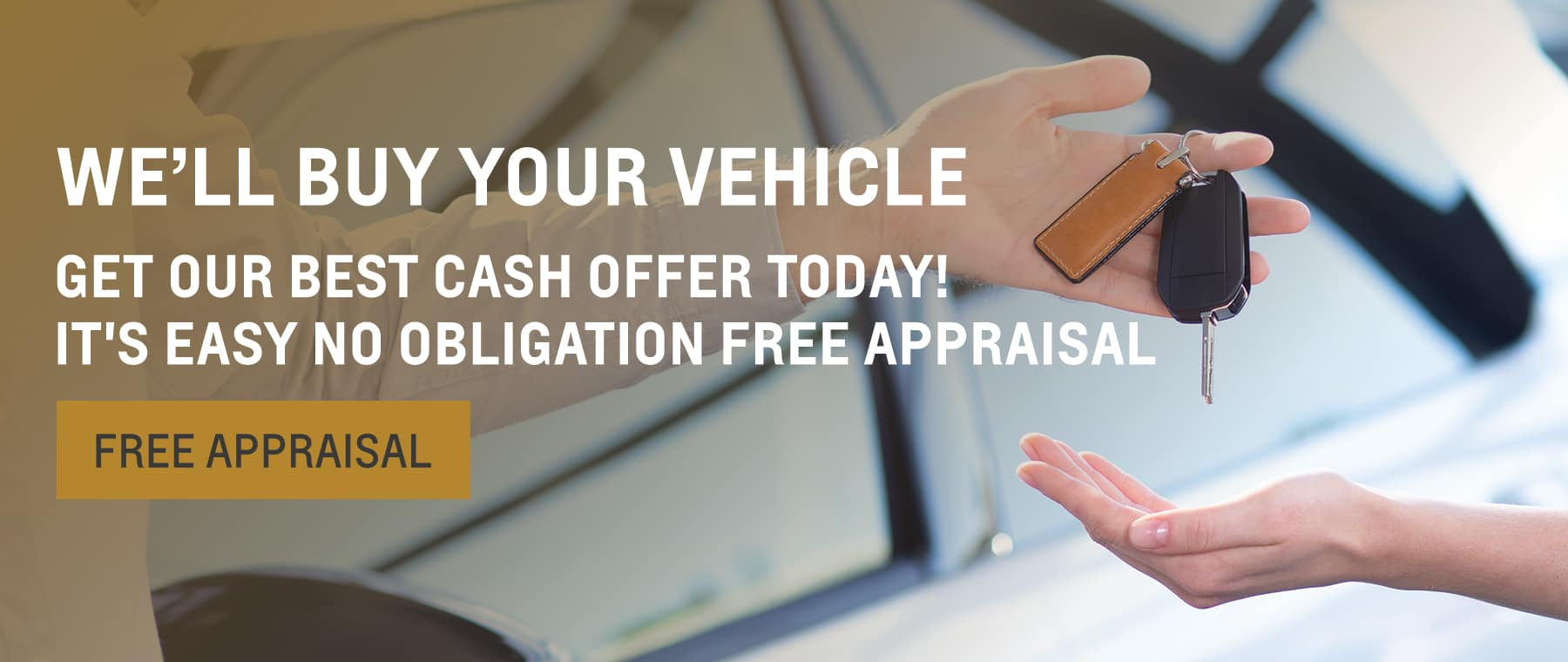 We'll Buy Your Vehicle. Get our Best Cash Offer Today! It's easy no obligation free appraisal